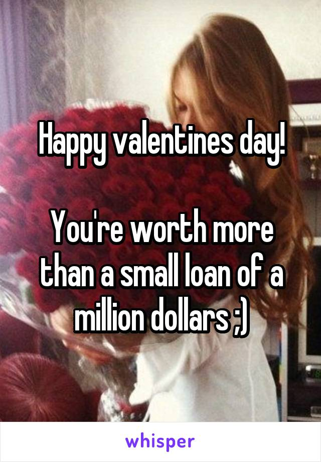 Happy valentines day!  You're worth more than a small loan of a million dollars ;)