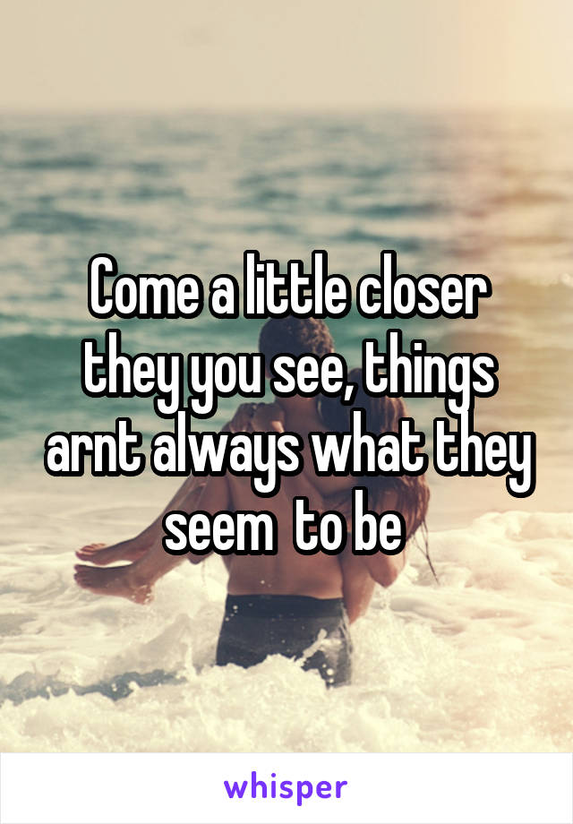 Come a little closer they you see, things arnt always what they seem  to be