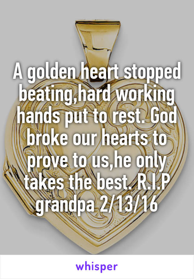 A golden heart stopped beating,hard working hands put to rest. God broke our hearts to prove to us,he only takes the best. R.I.P grandpa 2/13/16