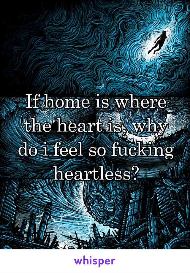 If home is where the heart is, why do i feel so fucking heartless?