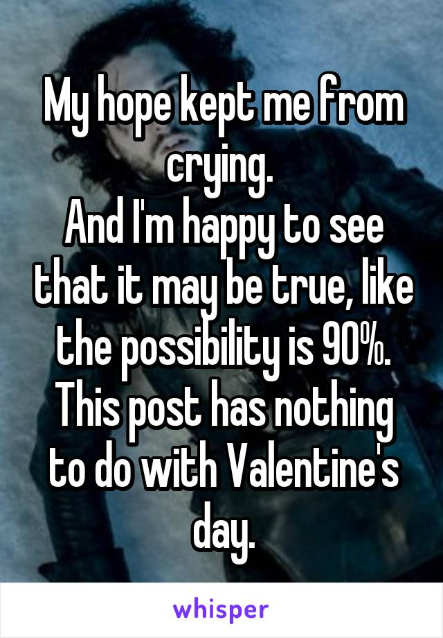 My hope kept me from crying.  And I'm happy to see that it may be true, like the possibility is 90%. This post has nothing to do with Valentine's day.