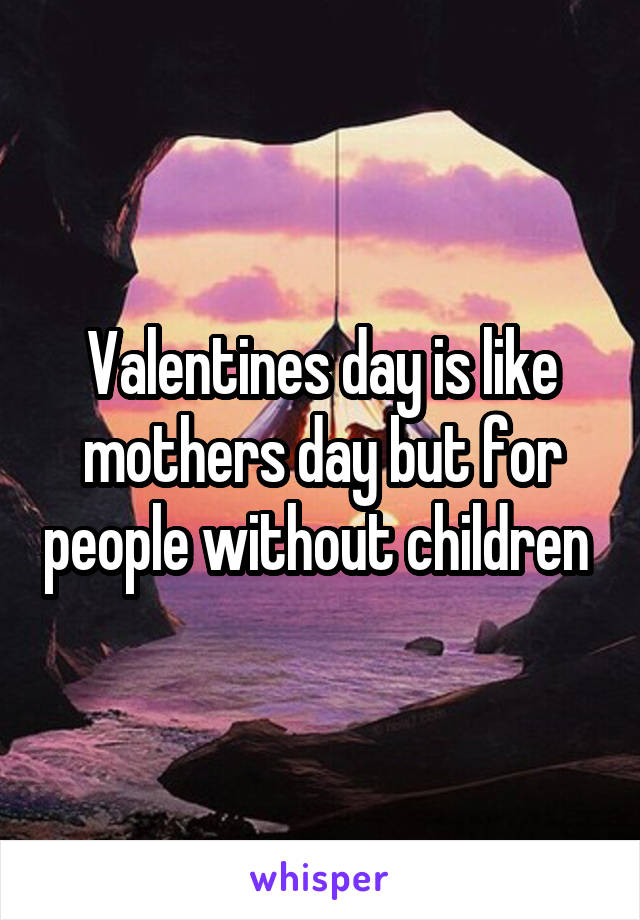 Valentines day is like mothers day but for people without children