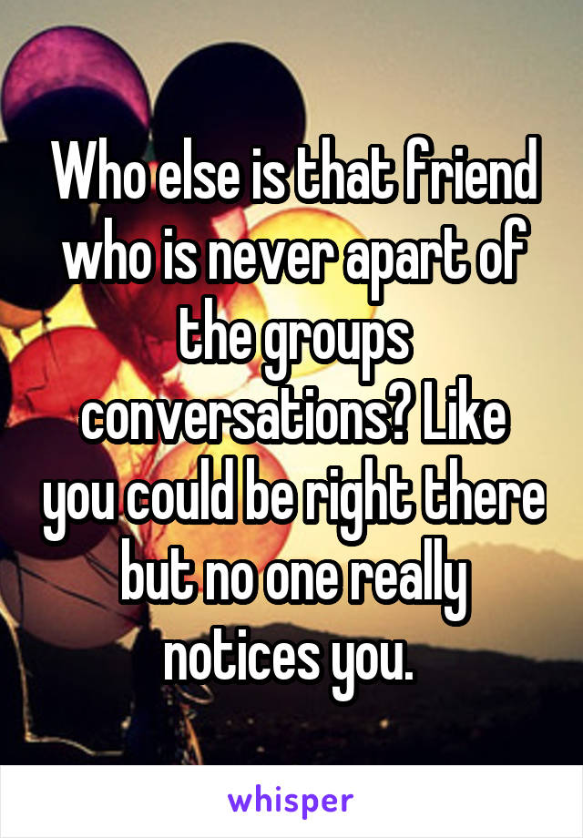 Who else is that friend who is never apart of the groups conversations? Like you could be right there but no one really notices you.