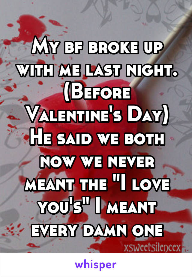 """My bf broke up with me last night. (Before Valentine's Day) He said we both now we never meant the """"I love you's"""" I meant every damn one"""