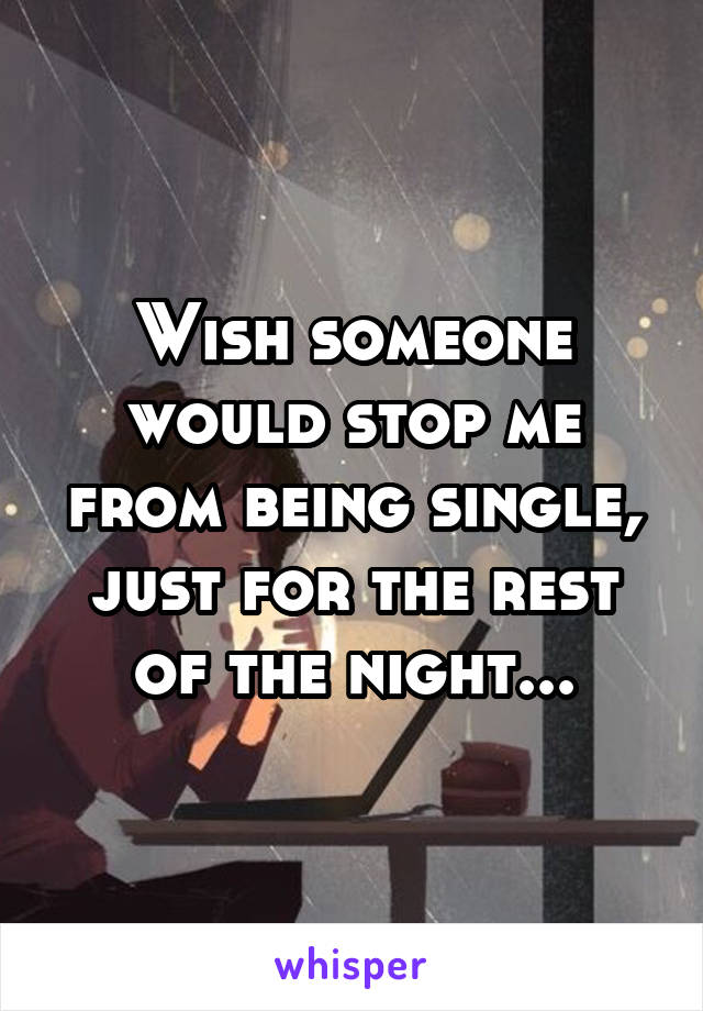 Wish someone would stop me from being single, just for the rest of the night...