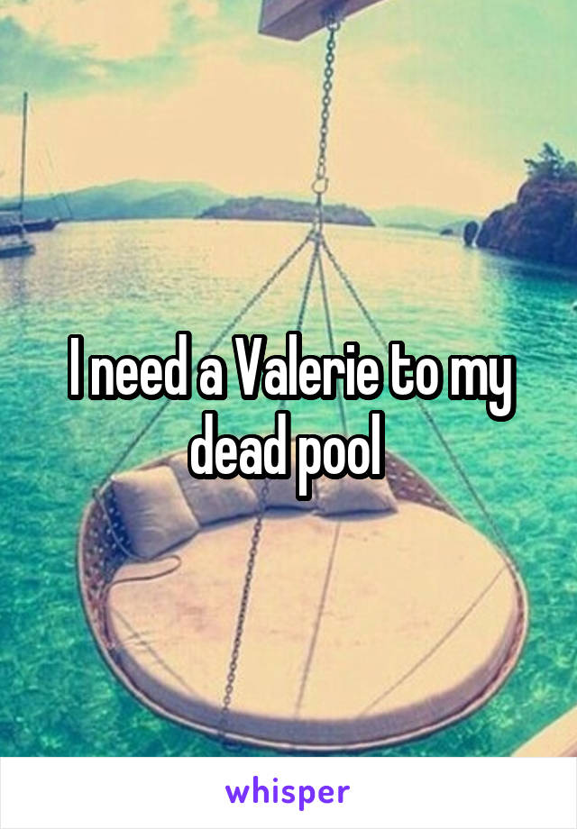 I need a Valerie to my dead pool