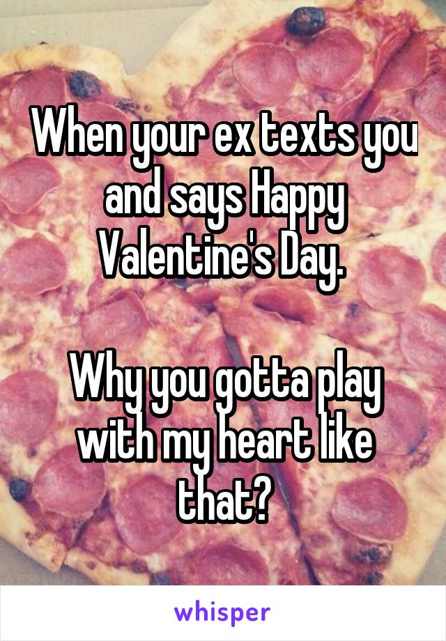 When your ex texts you and says Happy Valentine's Day.   Why you gotta play with my heart like that?