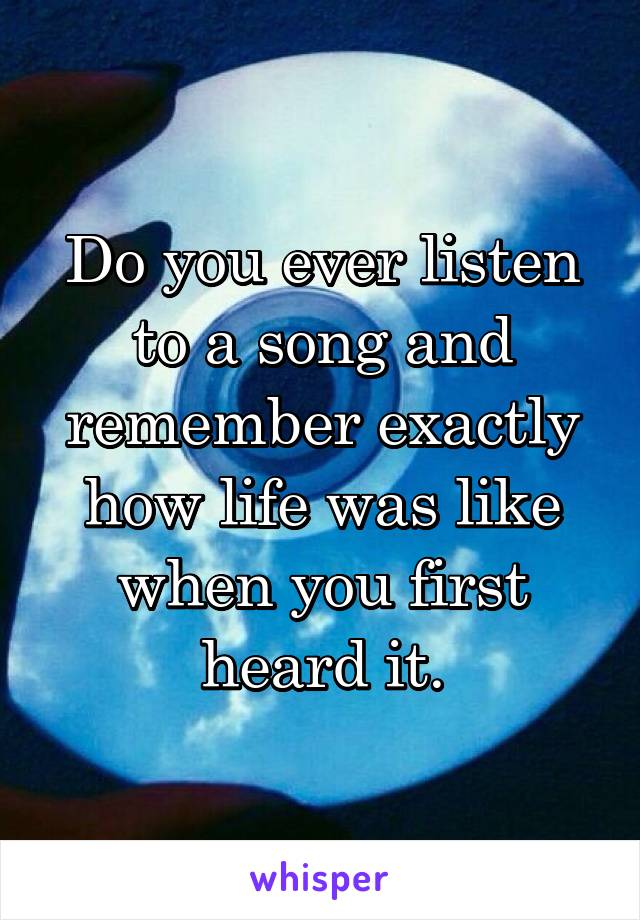 Do you ever listen to a song and remember exactly how life was like when you first heard it.