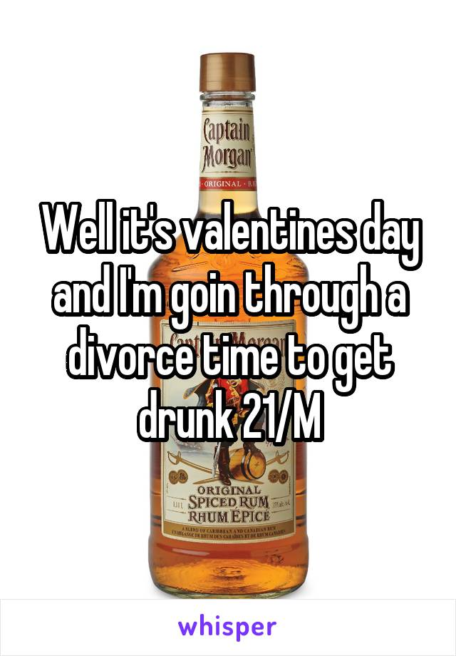 Well it's valentines day and I'm goin through a divorce time to get drunk 21/M