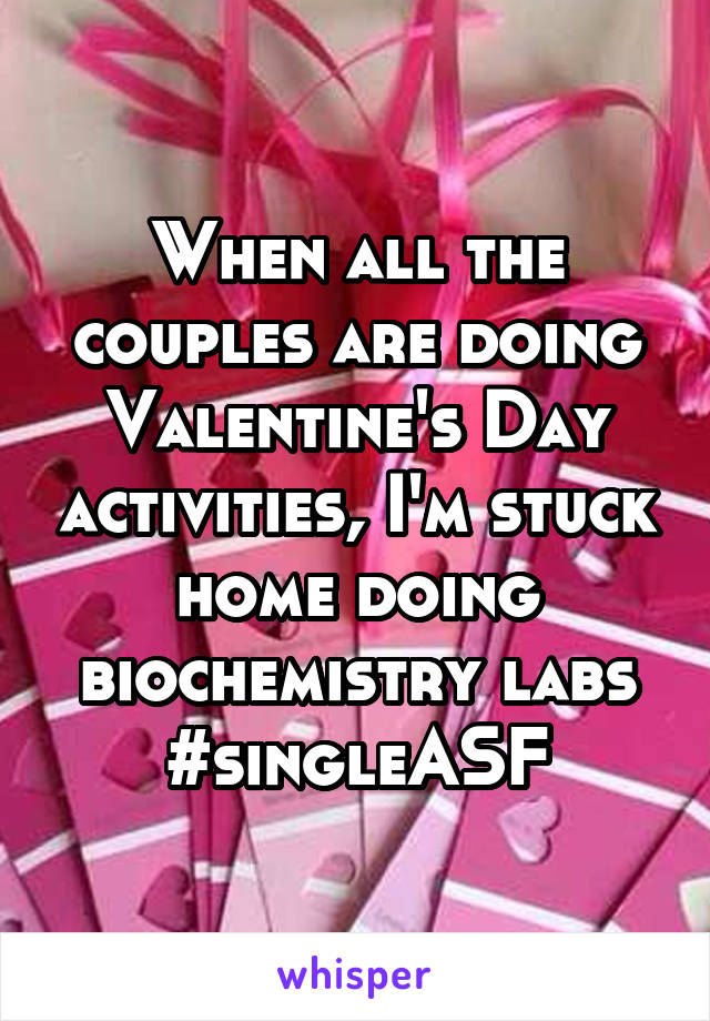 When all the couples are doing Valentine's Day activities, I'm stuck home doing biochemistry labs #singleASF