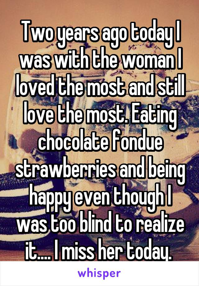 Two years ago today I was with the woman I loved the most and still love the most. Eating chocolate fondue strawberries and being happy even though I was too blind to realize it.... I miss her today.