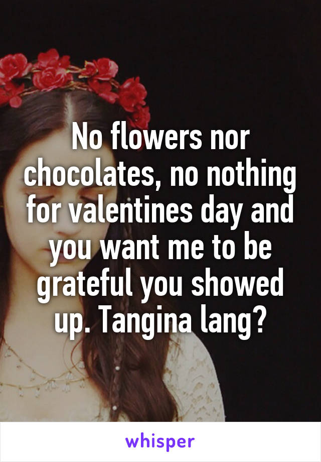 No flowers nor chocolates, no nothing for valentines day and you want me to be grateful you showed up. Tangina lang?