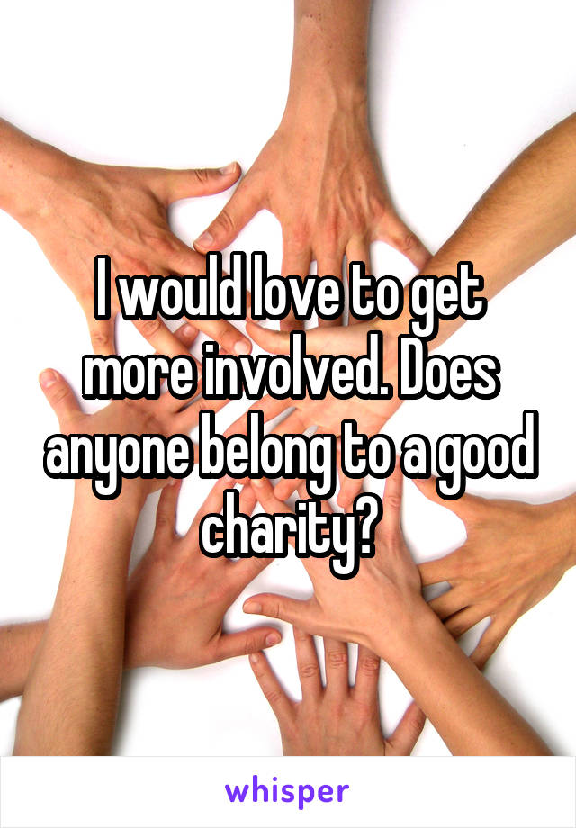 I would love to get more involved. Does anyone belong to a good charity?