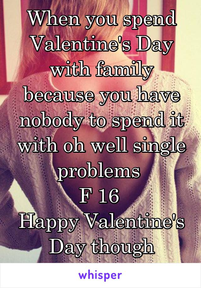 When you spend Valentine's Day with family because you have nobody to spend it with oh well single problems  F 16  Happy Valentine's Day though everybody 💘💝