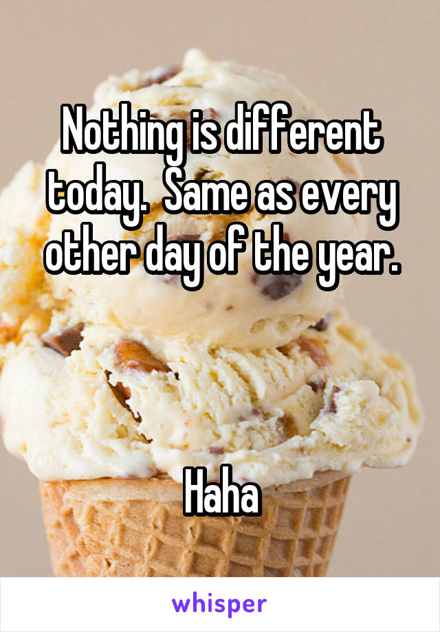Nothing is different today.  Same as every other day of the year.    Haha