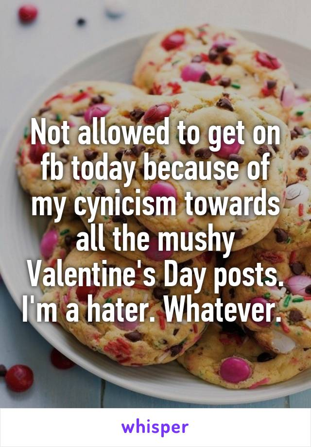 Not allowed to get on fb today because of my cynicism towards all the mushy Valentine's Day posts. I'm a hater. Whatever.