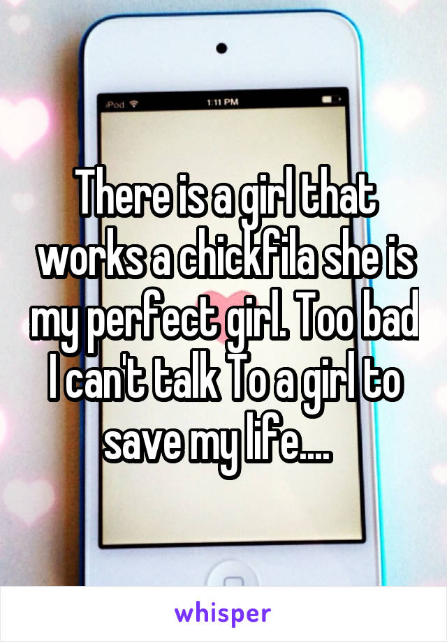 There is a girl that works a chickfila she is my perfect girl. Too bad I can't talk To a girl to save my life....