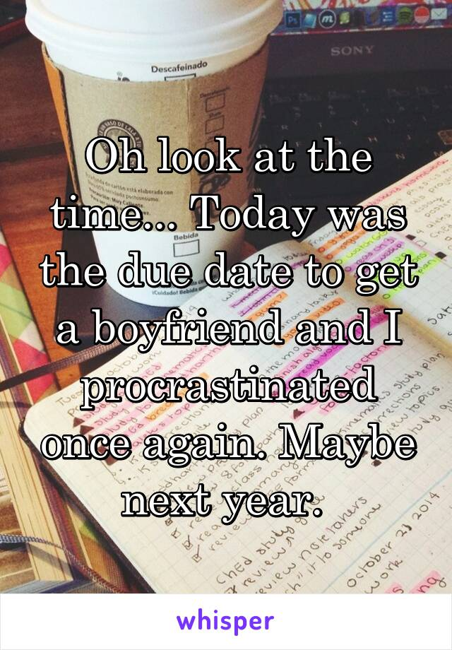 Oh look at the time... Today was the due date to get a boyfriend and I procrastinated once again. Maybe next year.