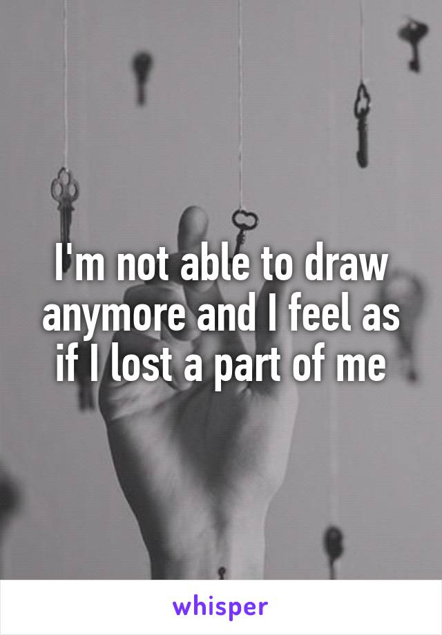 I'm not able to draw anymore and I feel as if I lost a part of me