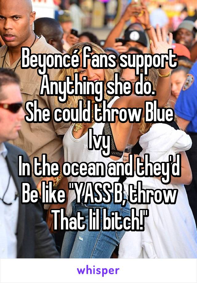 """Beyoncé fans support Anything she do.  She could throw Blue Ivy In the ocean and they'd Be like """"YASS B, throw That lil bitch!"""""""