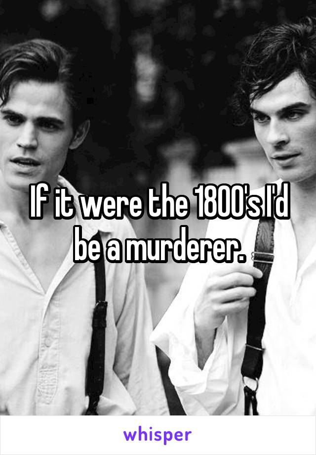 If it were the 1800's I'd be a murderer.