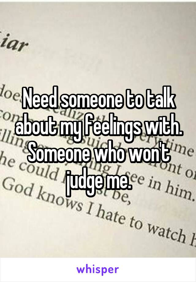 Need someone to talk about my feelings with. Someone who won't judge me.