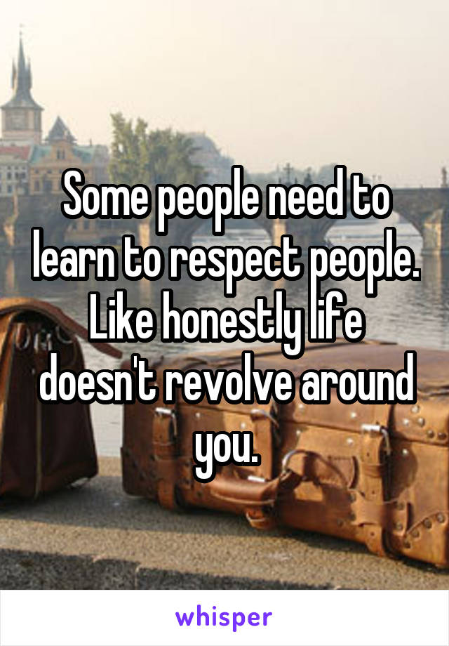 Some people need to learn to respect people. Like honestly life doesn't revolve around you.