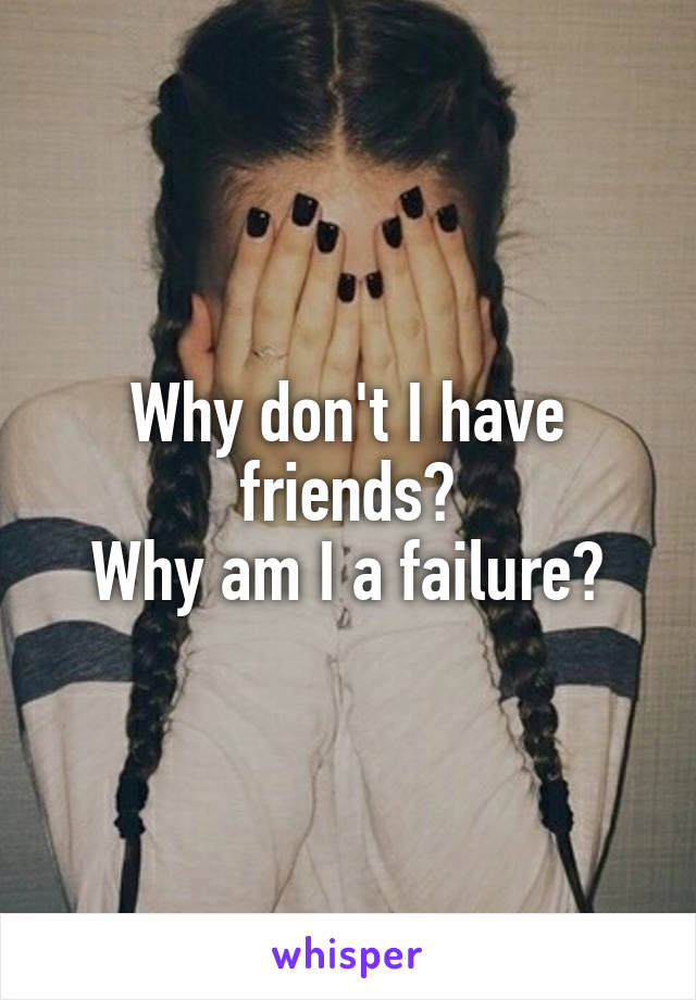 Why don't I have friends? Why am I a failure?