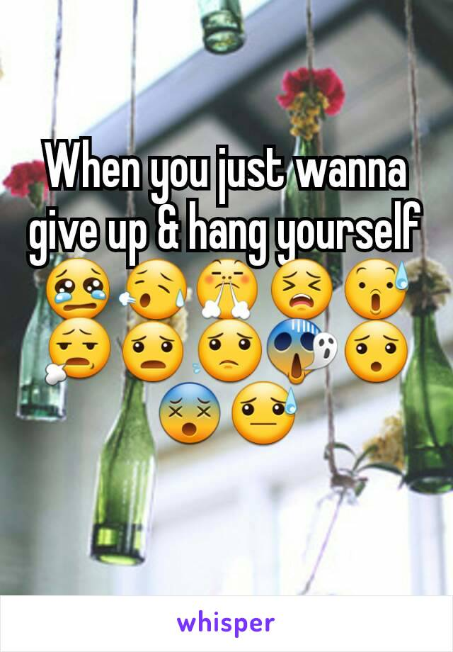When you just wanna give up & hang yourself 😢😥😤😣😰😧😦😟😱😯😵😓