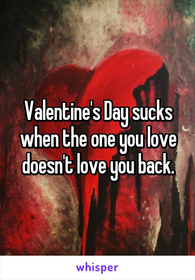 Valentine's Day sucks when the one you love doesn't love you back.