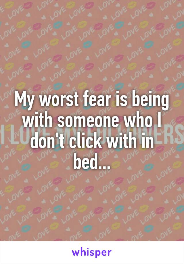 My worst fear is being with someone who I don't click with in bed...