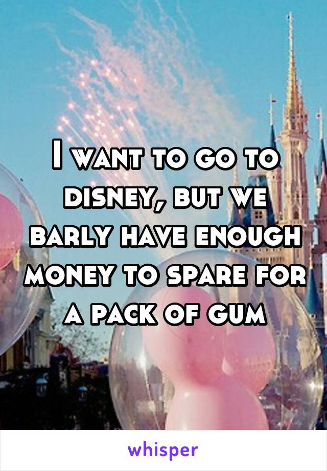 I want to go to disney, but we barly have enough money to spare for a pack of gum