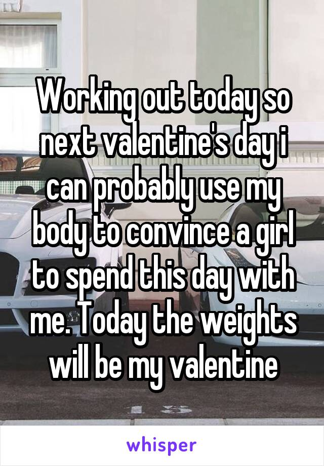 Working out today so next valentine's day i can probably use my body to convince a girl to spend this day with me. Today the weights will be my valentine