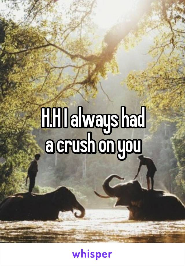 H.H I always had  a crush on you
