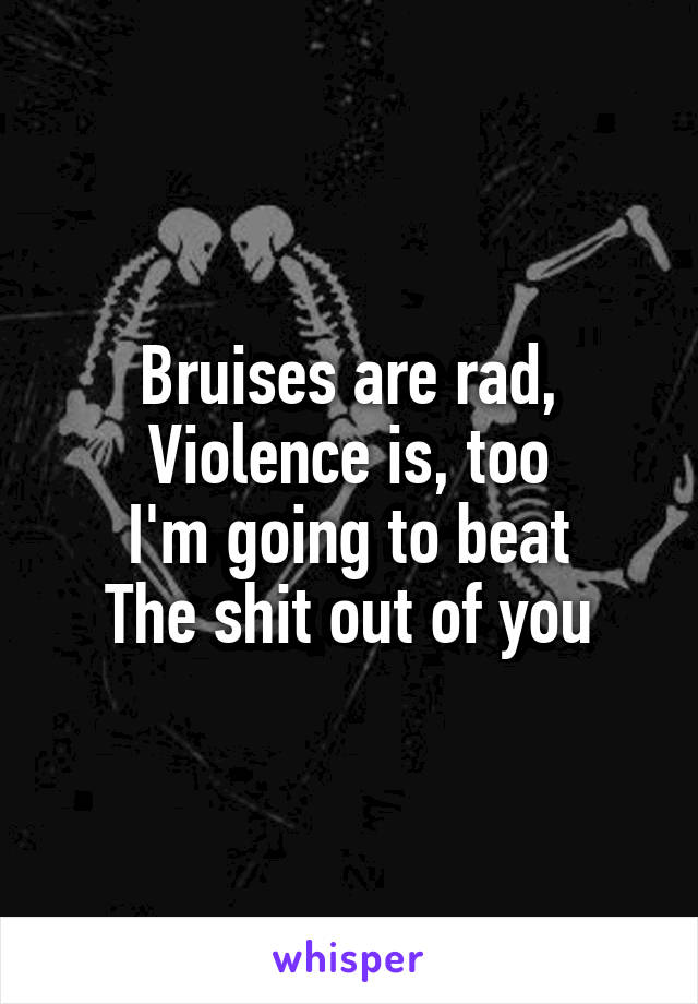 Bruises are rad, Violence is, too I'm going to beat The shit out of you