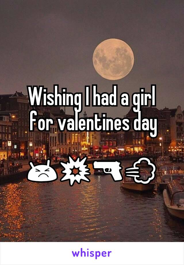 Wishing I had a girl  for valentines day  😣💥🔫💨