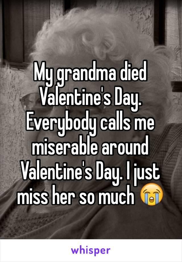 My grandma died Valentine's Day. Everybody calls me miserable around Valentine's Day. I just miss her so much 😭
