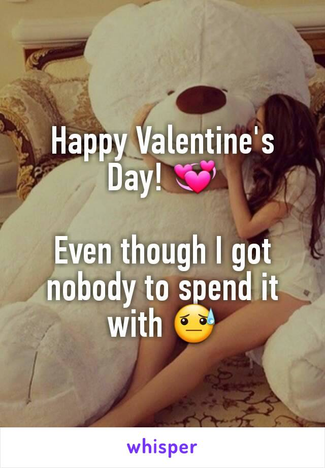Happy Valentine's Day! 💞  Even though I got nobody to spend it with 😓