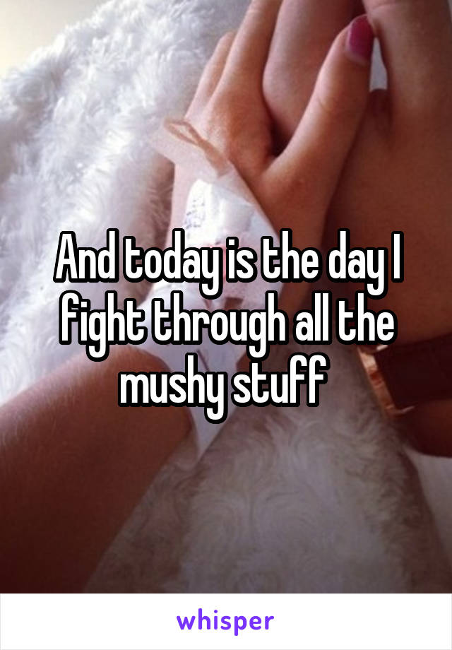 And today is the day I fight through all the mushy stuff