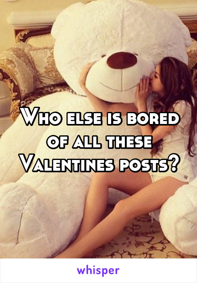 Who else is bored of all these Valentines posts?