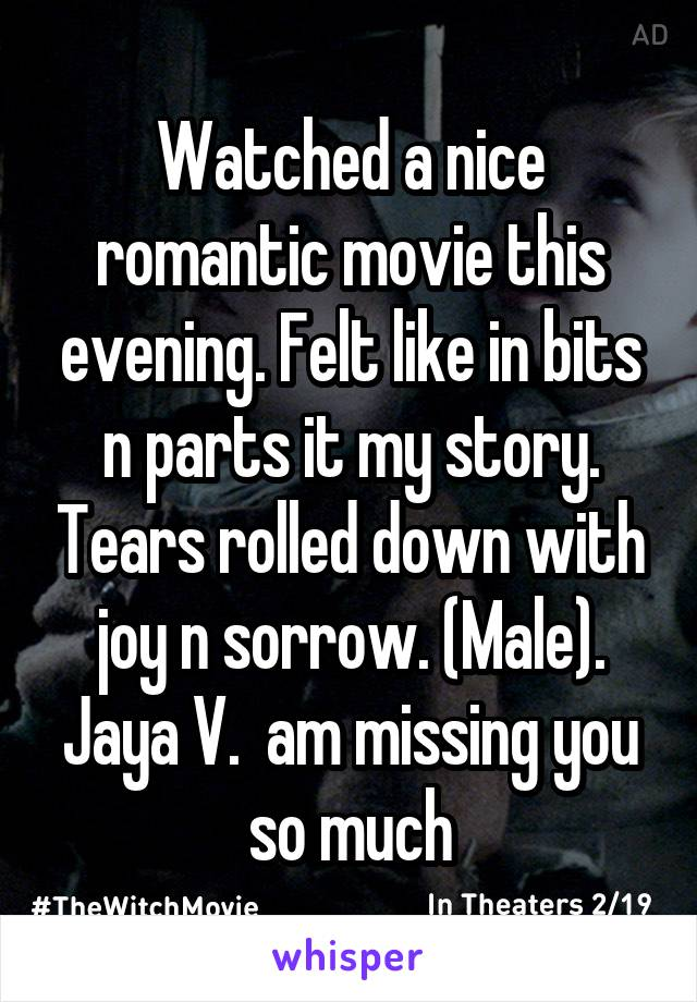 Watched a nice romantic movie this evening. Felt like in bits n parts it my story. Tears rolled down with joy n sorrow. (Male). Jaya V.  am missing you so much