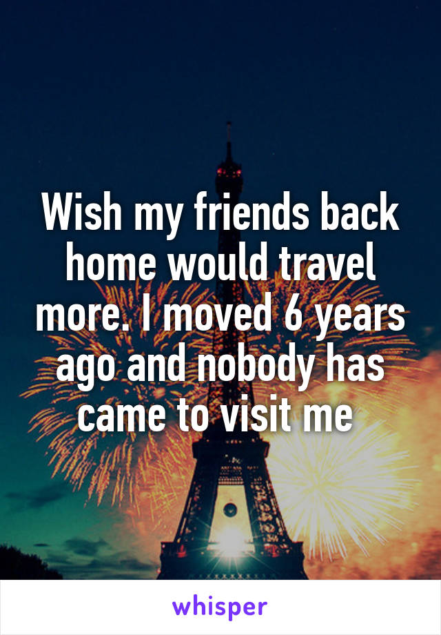 Wish my friends back home would travel more. I moved 6 years ago and nobody has came to visit me