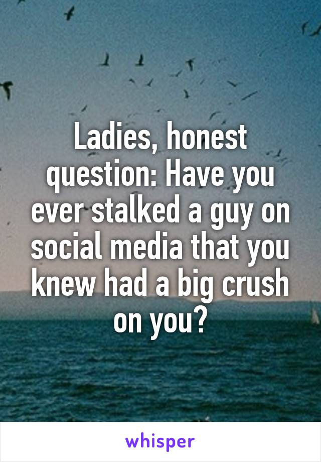 Ladies, honest question: Have you ever stalked a guy on social media that you knew had a big crush on you?