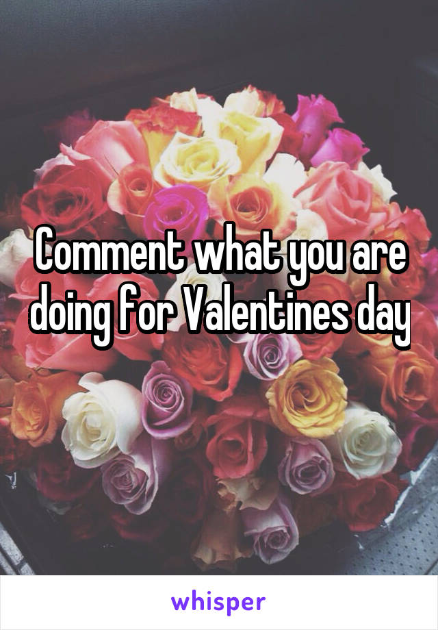 Comment what you are doing for Valentines day