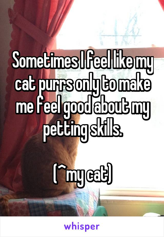 Sometimes I feel like my cat purrs only to make me feel good about my petting skills.  (^my cat)