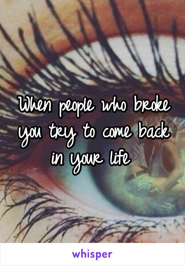 When people who broke you try to come back in your life