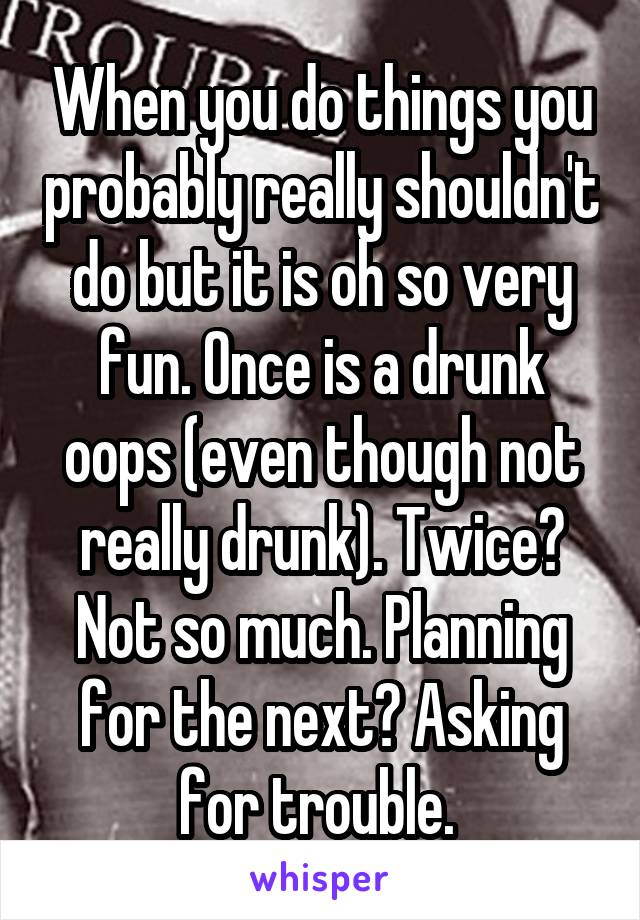 When you do things you probably really shouldn't do but it is oh so very fun. Once is a drunk oops (even though not really drunk). Twice? Not so much. Planning for the next? Asking for trouble.