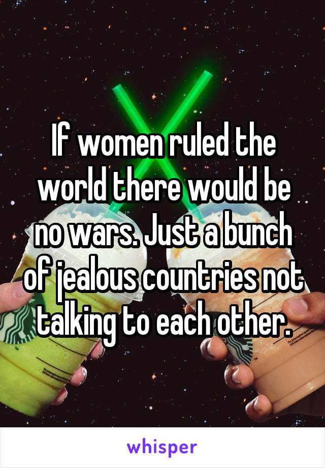 If women ruled the world there would be no wars. Just a bunch of jealous countries not talking to each other.