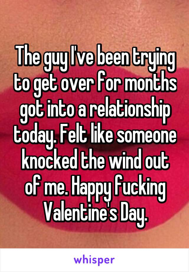 The guy I've been trying to get over for months got into a relationship today. Felt like someone knocked the wind out of me. Happy fucking Valentine's Day.
