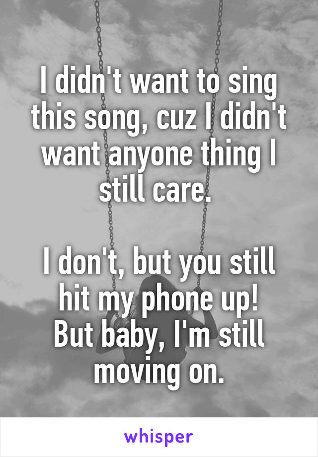 I didn't want to sing this song, cuz I didn't want anyone thing I still care.   I don't, but you still hit my phone up! But baby, I'm still moving on.